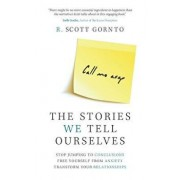 The Stories We Tell Ourselves: Stop Jumping to Conclusions. Free Yourself from Anxiety. Transform Your Relationships., Paperback/R. Scott Gornto