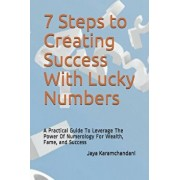 7 Steps to Creating Success With Lucky Numbers: A Practical Guide To Leverage The Power Of Numerology For Wealth, Fame, and Success, Paperback/Jaya Karamchandani