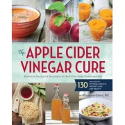 The Apple Cider Vinegar Cure: Essential Recipes & Remedies to Heal Your Body Inside and Out, Paperback