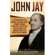 John Jay: A Captivating Guide to an American Statesman, Patriot, Diplomat, Governor of New York, the First Chief Justice, and On, Hardcover/Captivating History
