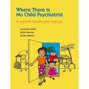Where There Is No Child Psychiatrist: A Mental Healthcare Manual, Paperback