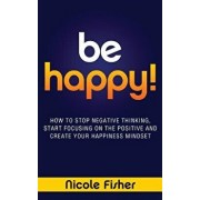 Be Happy! - How to Stop Negative Thinking, Start Focusing on the Positive, and Create Your Happiness Mindset, Paperback/Nicole Fisher
