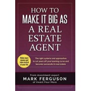 How to Make It Big as a Real Estate Agent: The Right Systems and Approaches to Cut Years Off Your Learning Curve and Become Successful in Real Estate., Paperback/Mark Ferguson