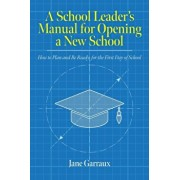 A School Leaders Manual for Opening a New School: How to Plan and Be Ready for the First Day of School, Paperback/Jane Garraux