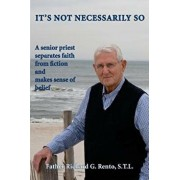 It's Not Necessarily So: A Senior Priest Separates Faith from Fiction and Makes Sense of Belief, Paperback/Fr Richard G. Rento