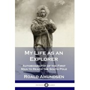 My Life as an Explorer: Autobiography of the First Man to Reach the South Pole, Paperback/Roald Amundsen