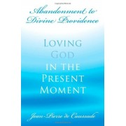 Abandonment to Divine Providence: Loving God in the Present Moment, Paperback