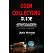 Coin Collecting Guide: A Beginner's Guide to The Basics of Coin Collecting so That You Can Start Your Own Rare Coin Collection as a Hobby or, Paperback/Charlie Wilderman