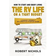 How to Start and Enjoy Living the RV Life on a Tight Budget: A Budget Friendly RV Lifestyle Startup Guide, Paperback/Robert Nichols