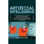 Artificial Intelligence: An Essential Beginner's Guide to AI, Machine Learning, Robotics, The Internet of Things, Neural Networks, Deep Learnin, Hardcover/Neil Wilkins