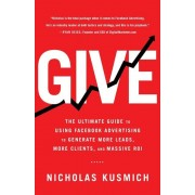 Give: The Ultimate Guide to Using Facebook Advertising to Generate More Leads, More Clients, and Massive Roi, Paperback