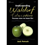 Understanding Waldorf Education: Teaching from the Inside Out, Paperback/Jack Petrash