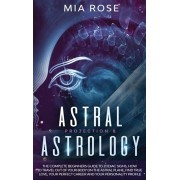 Astral Projection & Astrology: The Complete Beginners Guide to Zodiac Signs, How to Travel out Of Your Body On The Astral Plane, Find True Love, Your, Hardcover/Mia Rose
