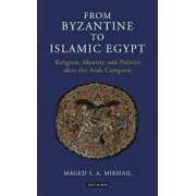 From Byzantine to Islamic Egypt: Religion, Identity and Politics after the Arab Conquest, Paperback/Maged S. a. Mikhail