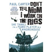 Don't Tell Mom I Work on the Rigs: She Thinks I'm a Piano Player in a Whorehouse, Paperback