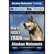 Alaskan Malamute Training - Dog Training with the No BRAINER Dog TRAINER We make it THAT easy!: How to EASILY TRAIN Your Alaskan Malamute, Paperback/Paul Allen Pearce