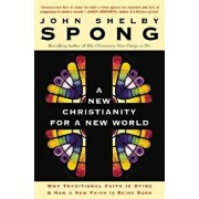 A New Christianity for a New World: Why Traditional Faith Is Dying & How a New Faith Is Being Born, Paperback/John Shelby Spong