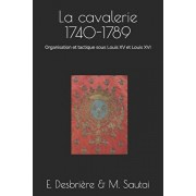La cavalerie 1740-1789: Organisation et tactique sous Louis XV et Louis XVI, Paperback/Edouard Desbrire