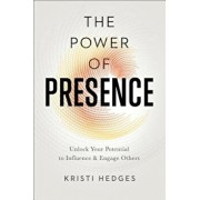 The Power of Presence: Unlock Your Potential to Influence and Engage Others, Paperback/Kristi Hedges