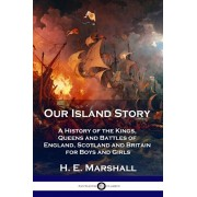 Our Island Story: A History of the Kings, Queens and Battles of England, Scotland and Britain for Boys and Girls, Paperback/H. E. Marshall