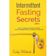 Intermittent Fasting Secrets 2 In 1: How To Lose Belly Fat And Keep It Off If You've Struggled With Yo-Yo Dieting Your Whole Life, Paperback/Evelyn Whitbeck