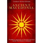 Ancient Macedonia: The History and Legacy of Alexander the Great and the Macedonians in Antiquity, Paperback/Charles River Editors
