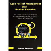Agile Project Management With Kanban Revealed: The Secret To Get Out Of Stress And Overwhelming Work To Finally Become Productive, Paperback/Andrew Sammons