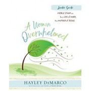 A Woman Overwhelmed - Women's Bible Study Leader Guide: A Bible Study on the Life of Mary, the Mother of Jesus, Paperback/Hayley DiMarco