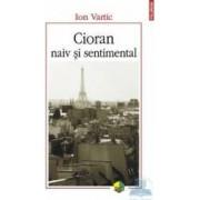 Cioran Naiv Si Sentimental - Ion Vartic