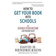 How to Get Your Book Into Schools and Double Your Income with Volume Sales, Paperback/David H. Hendrickson