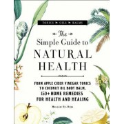 The Simple Guide to Natural Health: From Apple Cider Vinegar Tonics to Coconut Oil Body Balm, 150+ Home Remedies for Health and Healing
