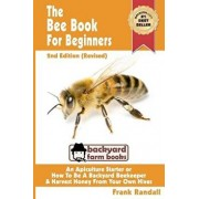 The Bee Book for Beginners 2nd Edition (Revised) an Apiculture Starter or How to Be a Backyard Beekeeper and Harvest Honey from Your Own Bee Hives, Paperback/Frank Randall