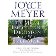 The Most Important Decision You Will Ever Make: A Complete and Thorough Understanding of What It Means to Be Born Again, Paperback/Joyce Meyer