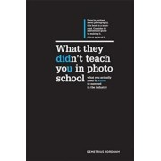 What They Didn't Teach You in Photo School: What You Actually Need to Know to Succeed in This Industry, Hardcover