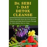 Dr. SEBI 7- DAY DETOX CLEANSE: How to Naturally Detox the Liver, Reverse Diabetes and High Blood Pressure Through Dr. Sebi Alkaline Diet in 7 Days., Paperback/Sonal Tambwekar