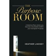 The Purpose Room: A Meeting Place Where You Discover, Birth and Accomplish Your God-Given Purpose, Paperback/Heather Lindsey