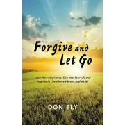 Forgive and Let Go: Learn How Forgiveness Can Heal Your Life and Free You to Live a More Vibrant, Joyful Life!, Paperback/Don Ely