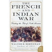 The French and Indian War: Deciding the Fate of North America, Paperback/Walter R. Borneman