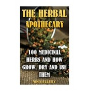 The Herbal Apothecary: 100 Medicinal Herbs and How Grow, Dry and Use Them: (Medicinal Herbs, Alternative Medicine), Paperback/Nina Ellery