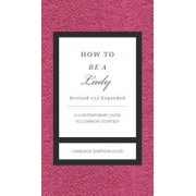 How to Be a Lady Revised and Updated: A Contemporary Guide to Common Courtesy, Hardcover