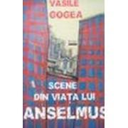 Scene din viaţa lui Anselmus (prefaţă de Ion Bogdan Lefter) - Gogea, Vasile.