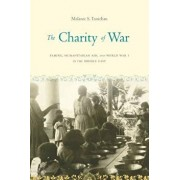 The Charity of War: Famine, Humanitarian Aid, and World War I in the Middle East, Paperback/Melanie S. Tanielian