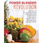 Power Blender Revolution: More Than 300 Healthy and Amazing Recipes That Unlock the Full Potential of Your Vitamix, Blendtec, Ninja, or Other Hi, Paperback