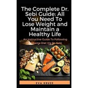 The Complete Dr. Sebi Guide: All You Need To Lose Weight and Maintain a Healthy Life: ...Following an Alkaline Diet through Dr. Sebi, Paperback/Eva Kruze