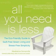 All You Need Is Less: The Eco-Friendly Guide to Guilt-Free Green Living and Stress-Free Simplicity, Paperback/Madeleine Somerville