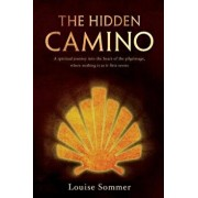 The Hidden Camino: A Spiritual Journey Into the Heart of the Pilgrimage, Where Nothing Is as It First Seems, Paperback/Louise Sommer