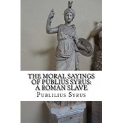 The Moral Sayings of Publius Syrus: A Roman Slave, Paperback/Publilius Syrus