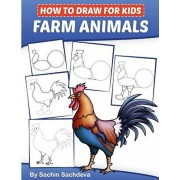 How to Draw for Kids: Farm Animals (An Easy STEP-BY-STEP guide to drawing different farm animals like Cow, Pig, Sheep, Hen, Rooster, Donkey,, Paperback/Sachin Sachdeva