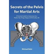Secrets of the Pelvis for Martial Arts: A Practical Guide for Improving Your Wujifa, Taiji, Xingyi, Bagua and Everyday Life, Paperback/MR Michael J. Buhr