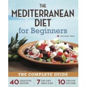 Mediterranean Diet for Beginners: The Complete Guide - 40 Delicious Recipes, 7-Day Diet Meal Plan, and 10 Tips for Success, Paperback
